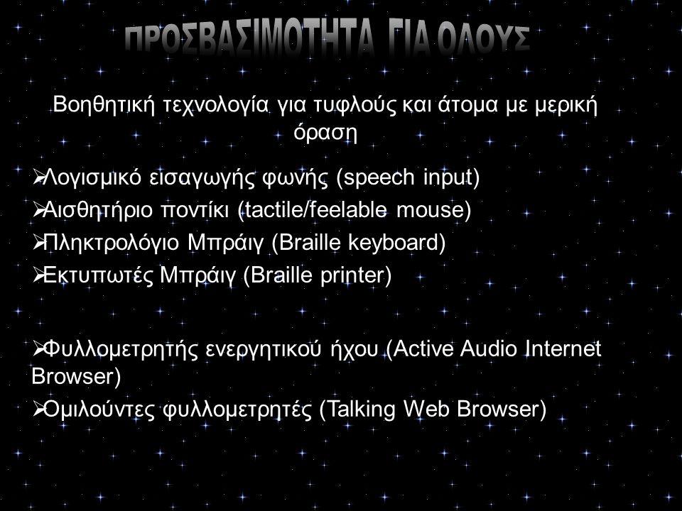 Βοηθητική τεχνολογία για τυφλούς και άτομα με μερική όραση  Λογισμικό εισαγωγής φωνής (speech input)  Αισθητήριο ποντίκι (tactile/feelable mouse)  Πληκτρολόγιο Μπράιγ (Braille keyboard)  Εκτυπωτές Μπράιγ (Braille printer)  Φυλλομετρητής ενεργητικού ήχου (Active Audio Internet Browser)  Ομιλούντες φυλλομετρητές (Talking Web Browser)