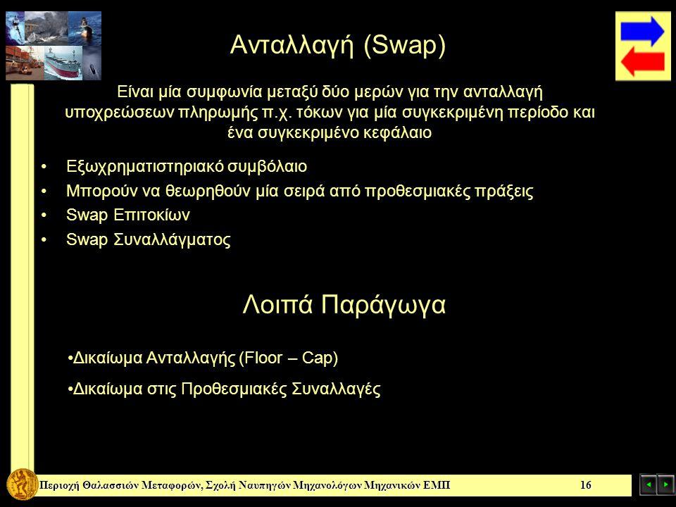 Περιοχή Θαλασσιών Μεταφορών, Σχολή Ναυπηγών Μηχανολόγων Μηχανικών ΕΜΠ 16 Ανταλλαγή (Swap) Εξωχρηματιστηριακό συμβόλαιο Μπορούν να θεωρηθούν μία σειρά