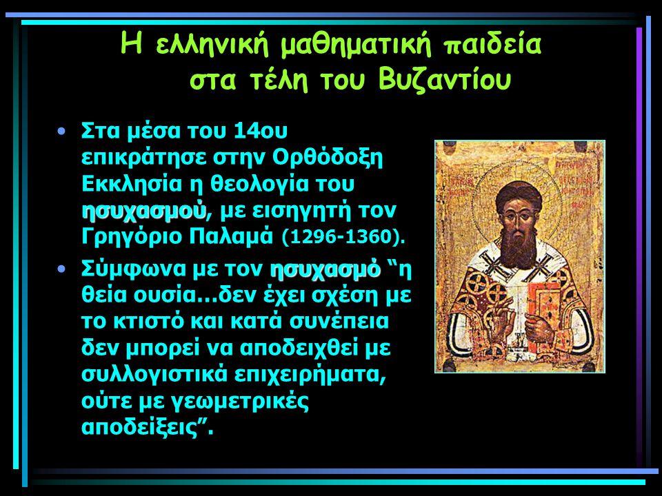 Η ελληνική μαθηματική παιδεία στα τέλη του Βυζαντίου ησυχασμούΣτα μέσα του 14ου επικράτησε στην Ορθόδοξη Εκκλησία η θεολογία του ησυχασμού, με εισηγητή τον Γρηγόριο Παλαμά (1296-1360).