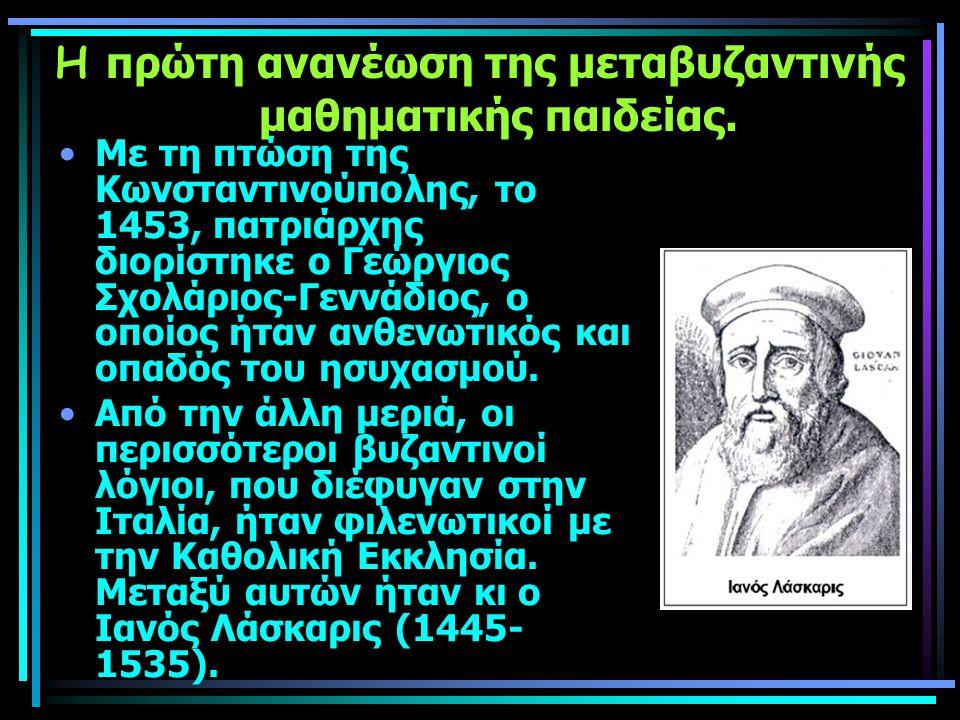 Η πρώτη ανανέωση της μεταβυζαντινής μαθηματικής παιδείας. Με τη πτώση της Κωνσταντινούπολης, το 1453, πατριάρχης διορίστηκε ο Γεώργιος Σχολάριος-Γεννά