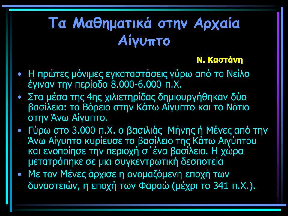 Τα Μαθηματικά στην Αρχαία Αίγυπτο Ν. Καστάνη Η πρώτες μόνιμες εγκαταστάσεις γύρω από το Νείλο έγιναν την περίοδο 8.000-6.000 π.Χ. Στα μέσα της 4ης χιλ