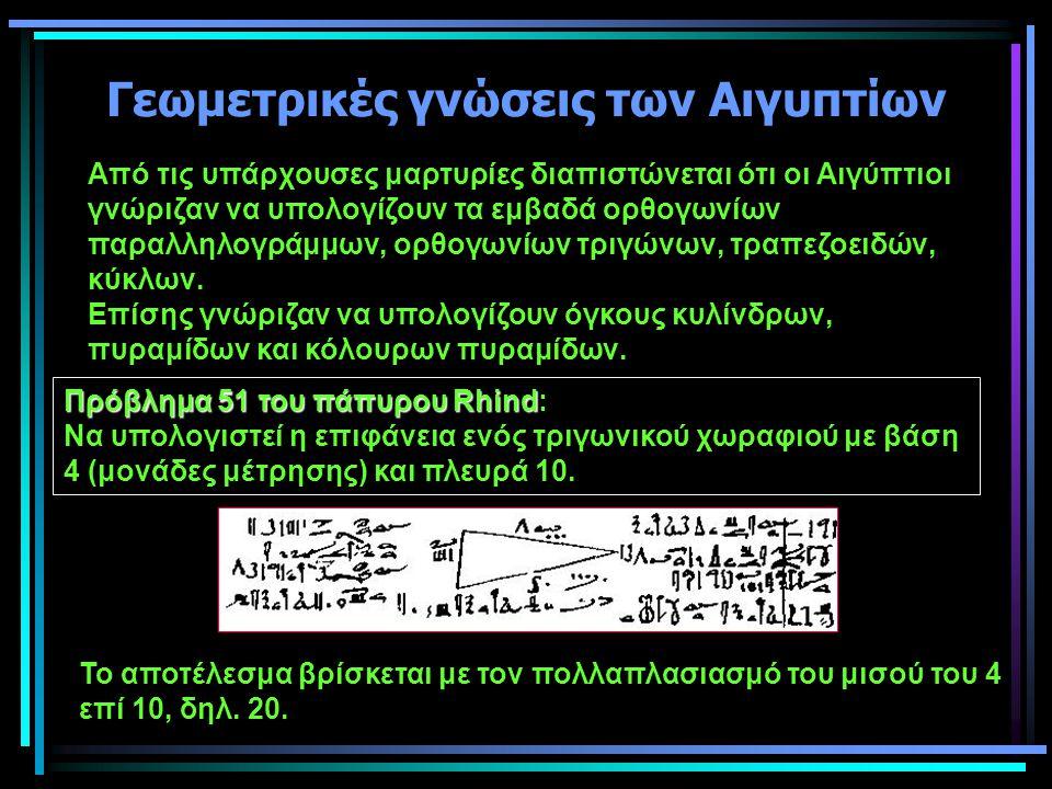 Γεωμετρικές γνώσεις των Αιγυπτίων Από τις υπάρχουσες μαρτυρίες διαπιστώνεται ότι οι Αιγύπτιοι γνώριζαν να υπολογίζουν τα εμβαδά ορθογωνίων παραλληλογρ