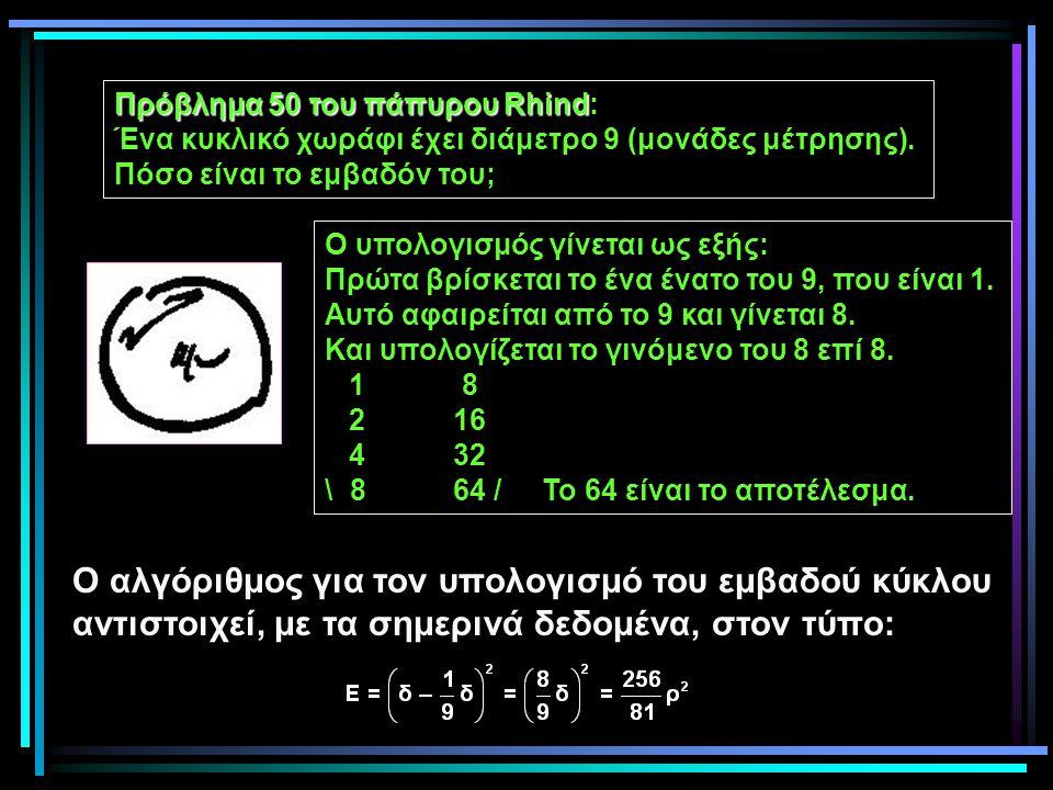 Πρόβλημα 50 του πάπυρου Rhind Πρόβλημα 50 του πάπυρου Rhind: Ένα κυκλικό χωράφι έχει διάμετρο 9 (μονάδες μέτρησης). Πόσο είναι το εμβαδόν του; Ο υπολο