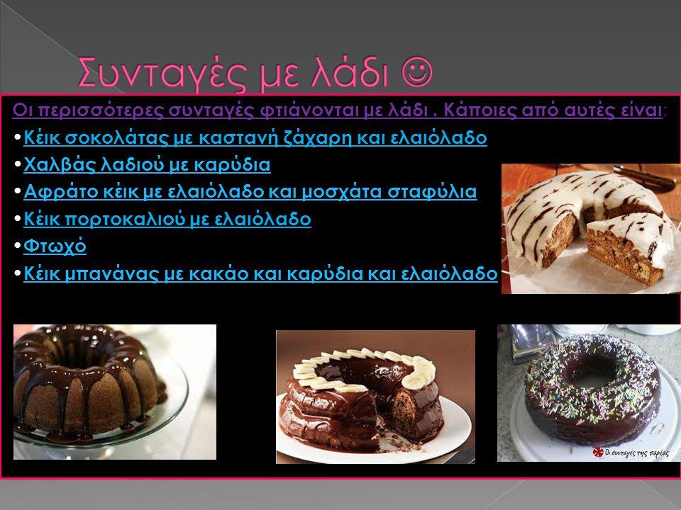 Οι περισσότερες συνταγές φτιάνονται με λάδι. Κάποιες από αυτές είναι : Κέικ σοκολάτας με καστανή ζάχαρη και ελαιόλαδο Χαλβάς λαδιού με καρύδια Αφράτο