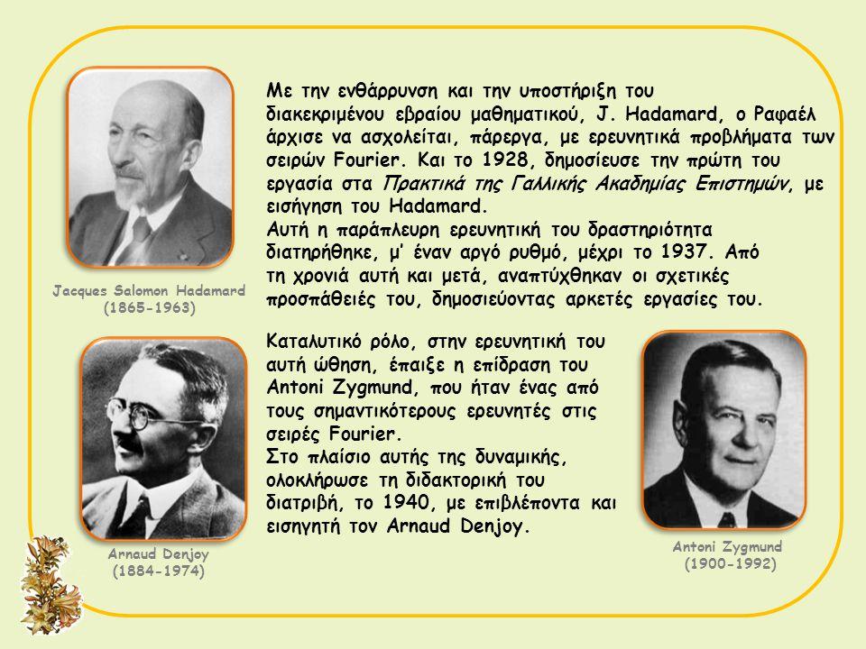 Jacques Salomon Hadamard (1865-1963) Με την ενθάρρυνση και την υποστήριξη του διακεκριμένου εβραίου μαθηματικού, J. Hadamard, ο Ραφαέλ άρχισε να ασχολ