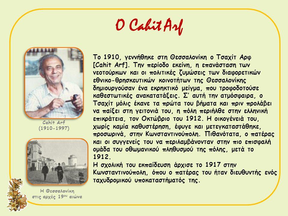 Ο Cahit Arf Cahit Arf (1910-1997) Το 1910, γεννήθηκε στη Θεσσαλονίκη ο Τσαχίτ Αρφ [Cahit Arf]. Την περίοδο εκείνη, η επανάσταση των νεοτούρκων και οι