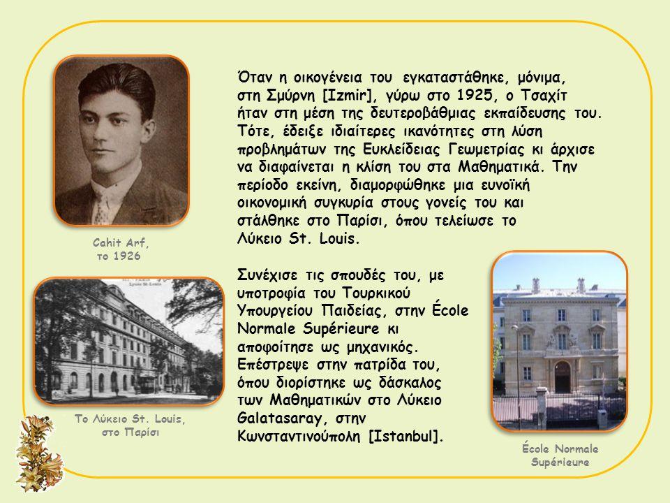 Cahit Arf, το 1926 Το Λύκειο St. Louis, στο Παρίσι Όταν η οικογένεια του εγκαταστάθηκε, μόνιμα, στη Σμύρνη [Izmir], γύρω στο 1925, ο Τσαχίτ ήταν στη μ