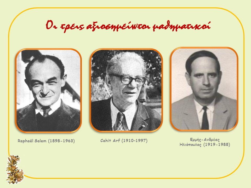 Raphaël Salem (1898-1963) Cahit Arf (1910–1997) Ερμής-Ανδρέας Ηλιόπουλος (1919-1988) Οι τρεις αξιοσημείωτοι μαθηματικοί