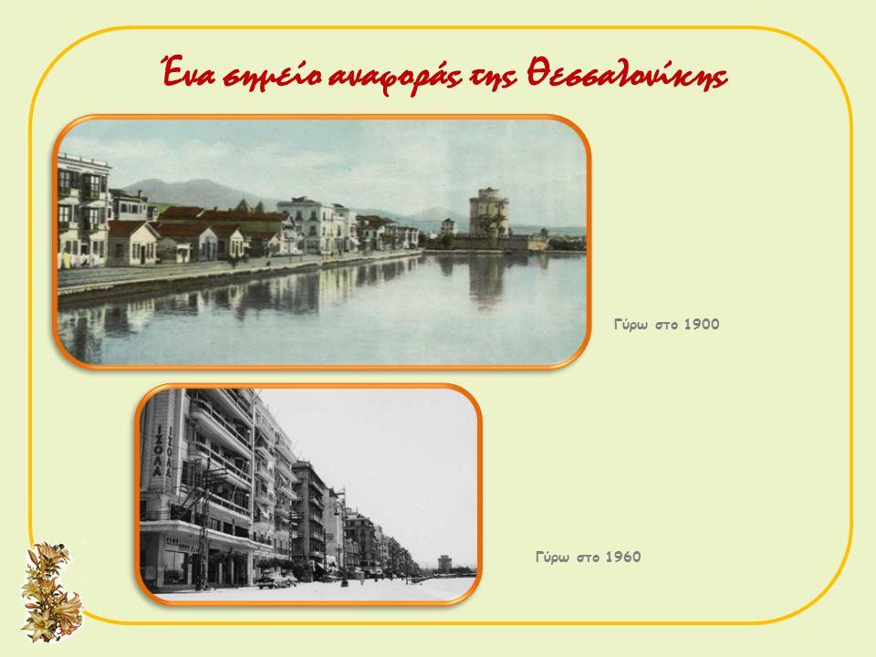 Γύρω στο 1900 Γύρω στο 1960 Ένα σημείο αναφοράς της Θεσσαλονίκης