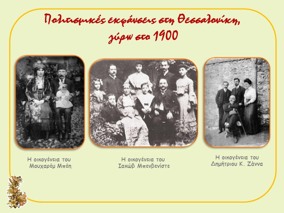 Η οικογένεια του Μουχαρέμ Μπέη Η oικογένεια του Ιακώβ Mπενβενίστε Η οικογένεια του Δημήτριου Κ. Ζάννα Πολιτισμικές εκφάνσεις στη Θεσσαλονίκη, γύρω στο