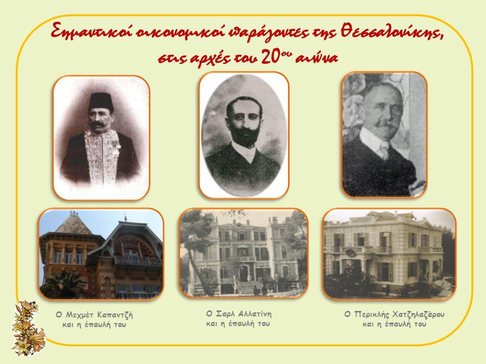 Ο Μεχμέτ Καπαντζή και η έπαυλή του Ο Σαρλ Αλλατίνη και η έπαυλή του Ο Περικλής Χατζηλαζάρου και η έπαυλή του Σημαντικοί οικονομικοί παράγοντες της Θεσ