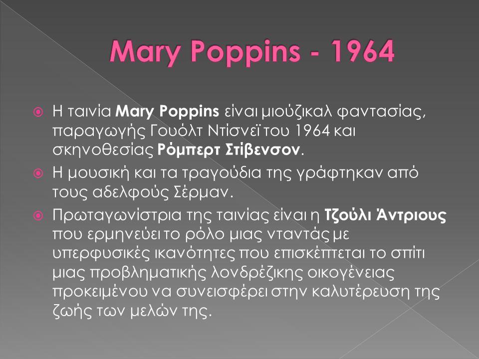  Η ταινία Mary Poppins είναι μιούζικαλ φαντασίας, παραγωγής Γουόλτ Ντίσνεϊ του 1964 και σκηνοθεσίας Ρόμπερτ Στίβενσον.