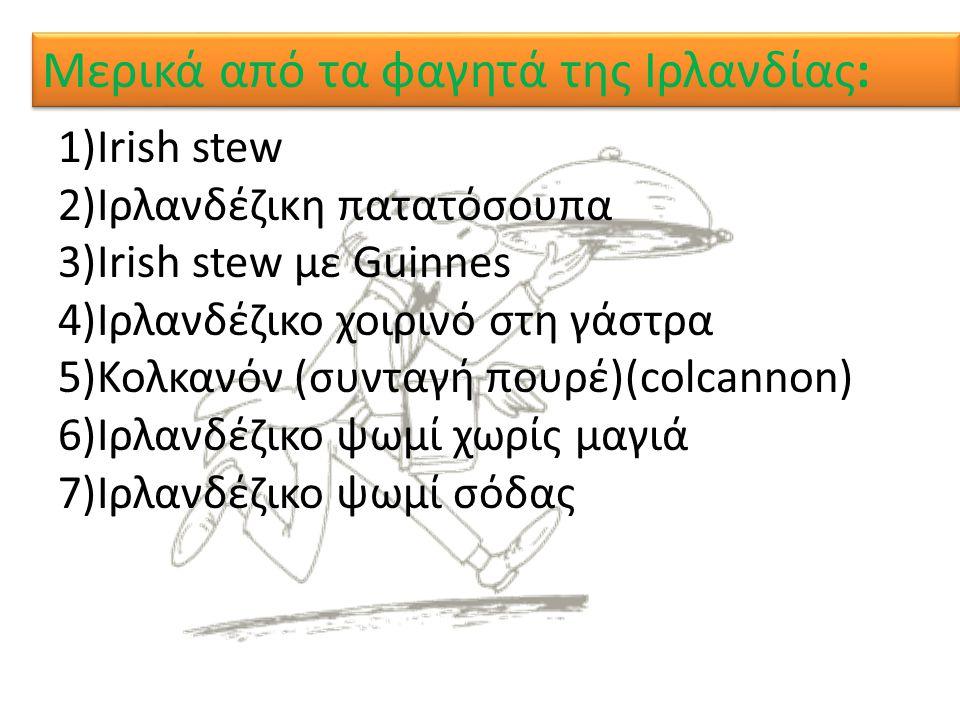 Μερικά από τα φαγητά της Ιρλανδίας: 1)Irish stew 2)Ιρλανδέζικη πατατόσουπα 3)Irish stew με Guinnes 4)Ιρλανδέζικο χοιρινό στη γάστρα 5)Κολκανόν (συνταγ
