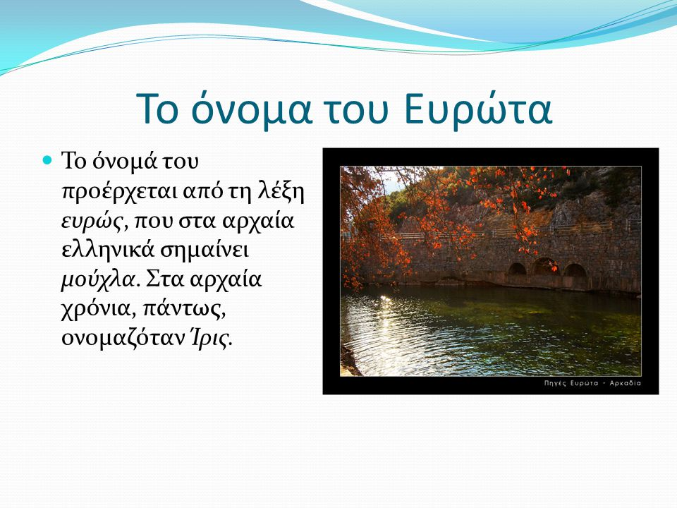 Το όνομα του Ευρώτα Το όνομά του προέρχεται από τη λέξη ευρώς, που στα αρχαία ελληνικά σημαίνει μούχλα. Στα αρχαία χρόνια, πάντως, ονομαζόταν Ίρις.