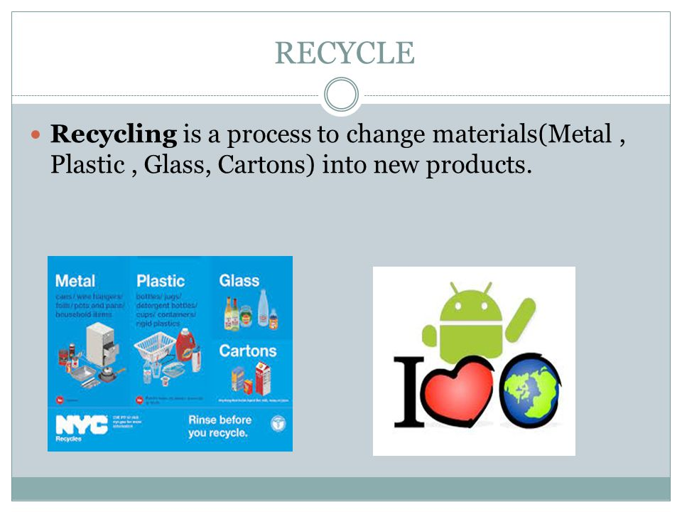 RECYCLE Recycling is a process to change materials(Metal, Plastic, Glass, Cartons) into new products.