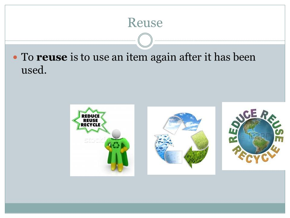 Reuse To reuse is to use an item again after it has been used.
