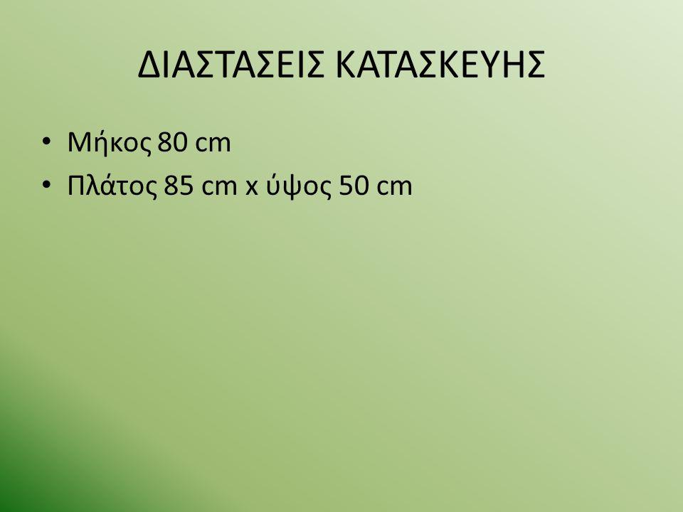 ΔΙΑΣΤΑΣΕΙΣ ΚΑΤΑΣΚΕΥΗΣ Μήκος 80 cm Πλάτος 85 cm x ύψος 50 cm