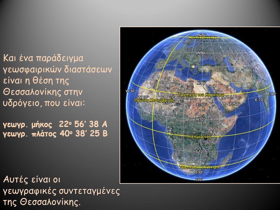 Και ένα παράδειγμα γεωσφαιρικών διαστάσεων είναι η θέση της Θεσσαλονίκης στην υδρόγειο, που είναι: γεωγρ. μήκος 22 ο 56' 38 Α γεωγρ. πλάτος 40 ο 38' 2