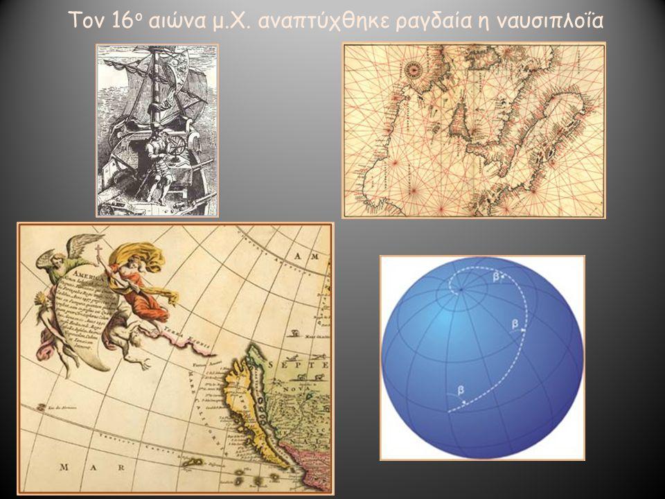 Τον 16 ο αιώνα μ.Χ. αναπτύχθηκε ραγδαία η ναυσιπλοΐα