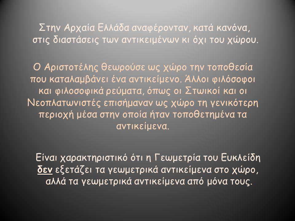 Στην Αρχαία Ελλάδα αναφέρονταν, κατά κανόνα, στις διαστάσεις των αντικειμένων κι όχι του χώρου. Ο Αριστοτέλης θεωρούσε ως χώρο την τοποθεσία που καταλ