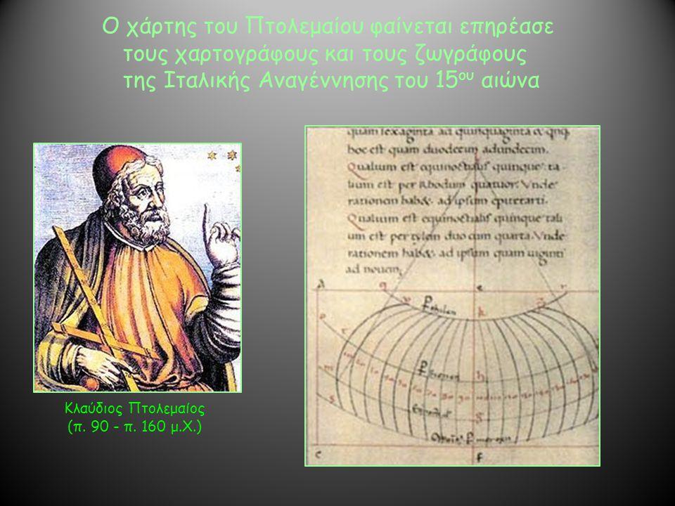 Κλαύδιος Πτολεμαίος (π. 90 - π. 160 μ.Χ.) Ο χάρτης του Πτολεμαίου φαίνεται επηρέασε τους χαρτογράφους και τους ζωγράφους της Ιταλικής Αναγέννησης του