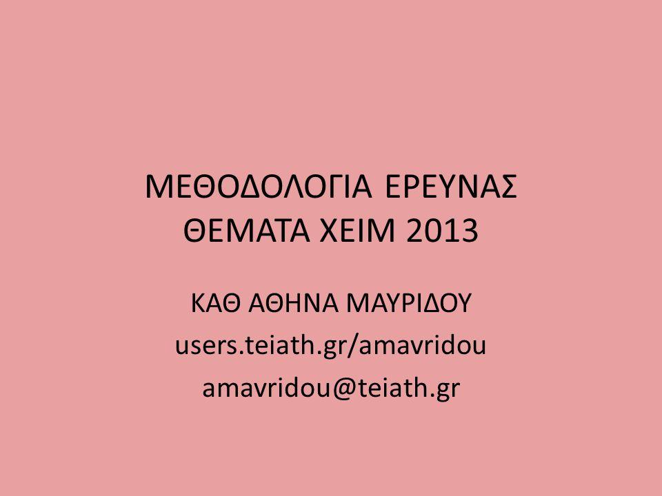 ΜΕΘΟΔΟΛΟΓΙΑ ΕΡΕΥΝΑΣ ΘΕΜΑΤΑ ΧΕΙΜ 2013 ΚΑΘ ΑΘΗΝΑ ΜΑΥΡΙΔΟΥ users.teiath.gr/amavridou amavridou@teiath.gr
