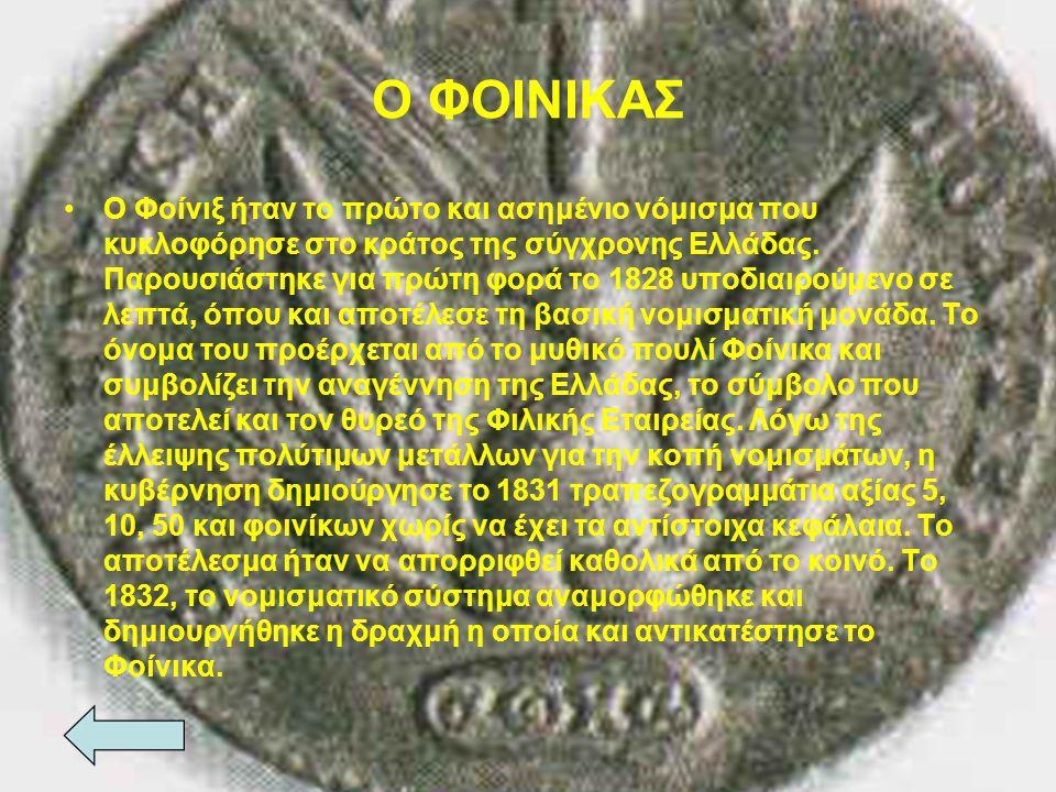 O ΦΟΙΝΙΚΑΣ Ο Φοίνιξ ήταν το πρώτο και ασημένιο νόμισμα που κυκλοφόρησε στο κράτος της σύγχρονης Ελλάδας. Παρουσιάστηκε για πρώτη φορά το 1828 υποδιαιρ