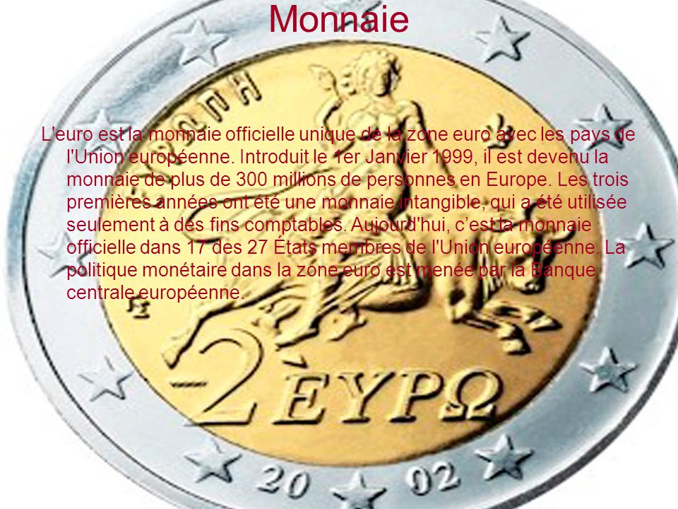 Monnaie L'euro est la monnaie officielle unique de la zone euro avec les pays de l'Union européenne. Introduit le 1er Janvier 1999, il est devenu la m