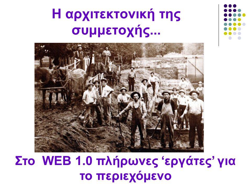 Η αρχιτεκτονική της συμμετοχής... Στο WEB 1.0 πλήρωνες 'εργάτες' για το περιεχόμενο