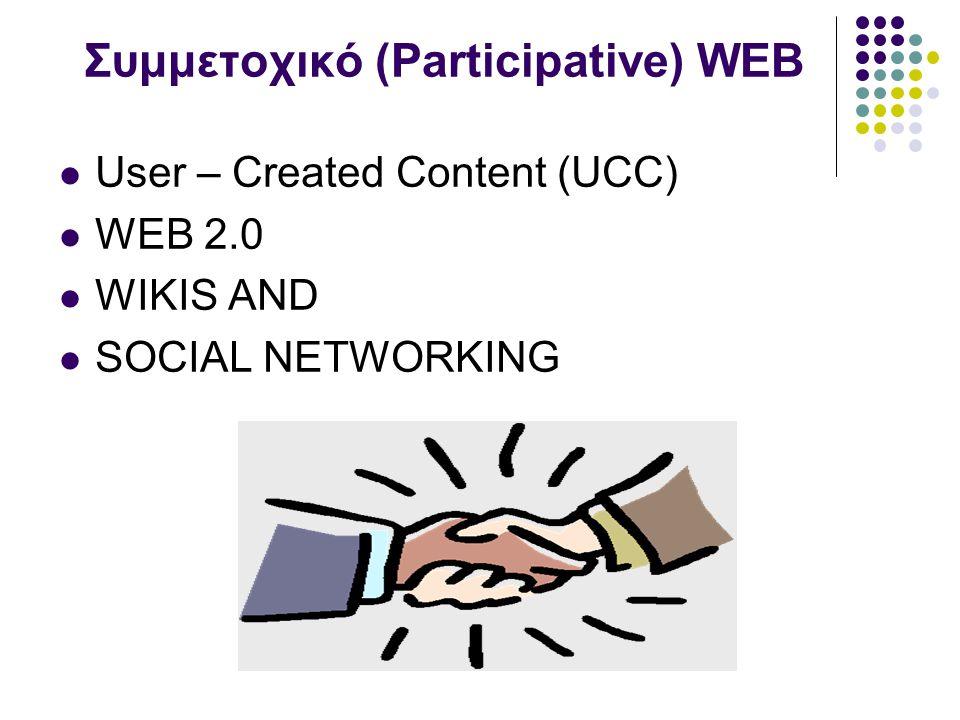 Συμμετοχικό (Participative) WEB User – Created Content (UCC) WEB 2.0 WIKIS AND SOCIAL NETWORKING