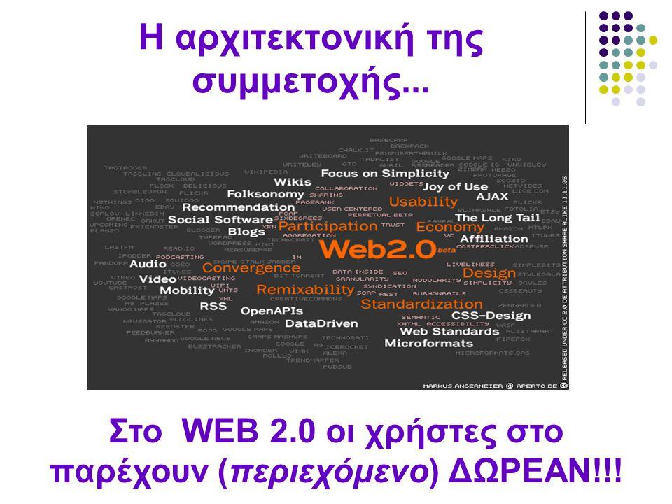 Η αρχιτεκτονική της συμμετοχής... Στο WEB 2.0 οι χρήστες στο παρέχουν (περιεχόμενο) ΔΩΡΕΑΝ!!!