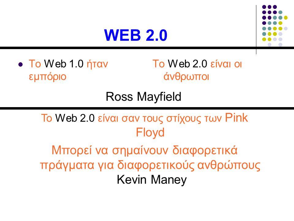 WEB 2.0 Το Web 1.0 ήταν εμπόριο Το Web 2.0 είναι οι άνθρωποι Ross Mayfield Το Web 2.0 είναι σαν τους στίχους των Pink Floyd Μπορεί να σημαίνουν διαφορετικά πράγματα για διαφορετικούς ανθρώπους Kevin Maney