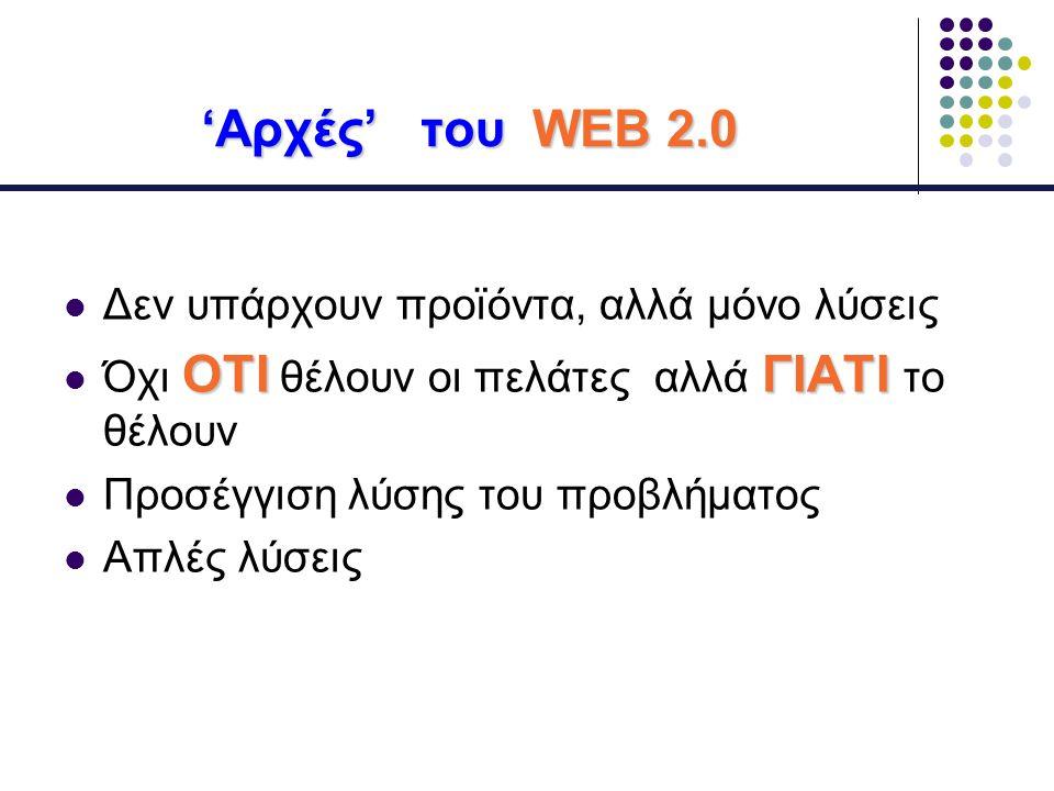 'Αρχές' του WEB 2.0 Δεν υπάρχουν προϊόντα, αλλά μόνο λύσεις ΟΤΙΓΙΑΤΙ Όχι ΟΤΙ θέλουν οι πελάτες αλλά ΓΙΑΤΙ το θέλουν Προσέγγιση λύσης του προβλήματος Απλές λύσεις