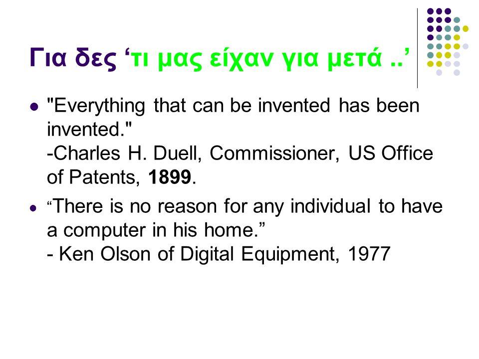 Για δες 'τι μας είχαν για μετά..' Everything that can be invented has been invented. -Charles H.