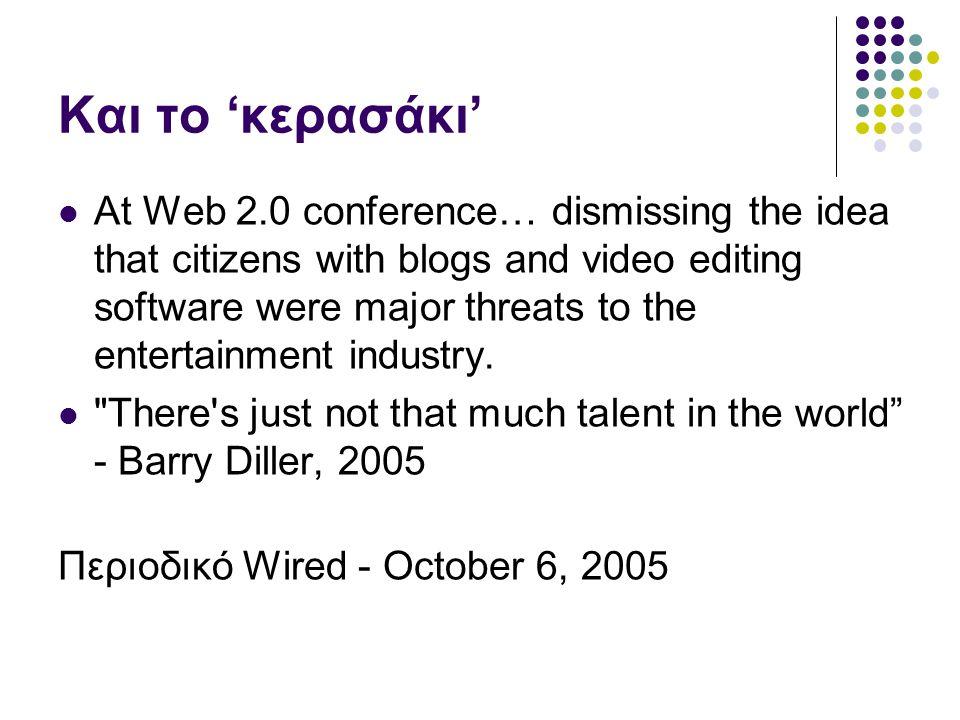 Και το 'κερασάκι' At Web 2.0 conference… dismissing the idea that citizens with blogs and video editing software were major threats to the entertainment industry.
