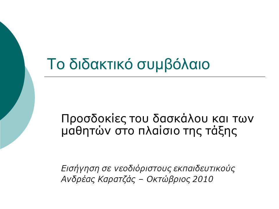 Το διδακτικό συμβόλαιο Προσδοκίες του δασκάλου και των μαθητών στο πλαίσιο της τάξης Εισήγηση σε νεοδιόριστους εκπαιδευτικούς Ανδρέας Καρατζάς – Οκτώβριος 2010