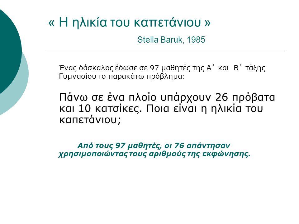 « Η ηλικία του καπετάνιου » Stella Baruk, 1985 Ένας δάσκαλος έδωσε σε 97 μαθητές της Α΄ και Β΄ τάξης Γυμνασίου το παρακάτω πρόβλημα: Πάνω σε ένα πλοίο υπάρχουν 26 πρόβατα και 10 κατσίκες.
