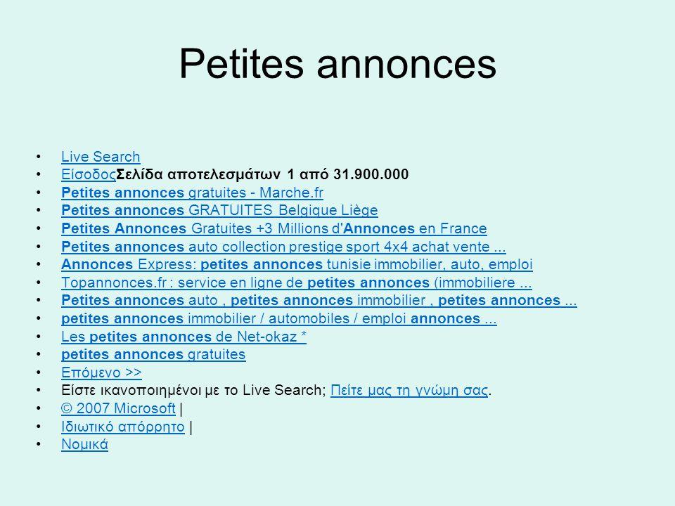 Petites annonces Live Search ΕίσοδοςΣελίδα αποτελεσμάτων 1 από 31.900.000Είσοδος Petites annonces gratuites - Marche.frPetites annonces gratuites - Marche.fr Petites annonces GRATUITES Belgique LiègePetites annonces GRATUITES Belgique Liège Petites Annonces Gratuites +3 Millions d Annonces en FrancePetites Annonces Gratuites +3 Millions d Annonces en France Petites annonces auto collection prestige sport 4x4 achat vente...Petites annonces auto collection prestige sport 4x4 achat vente...