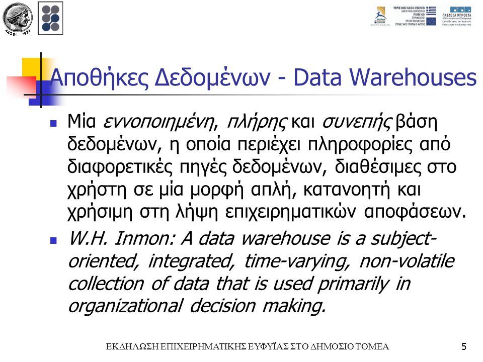 ΕΚΔΗΛΩΣΗ ΕΠΙΧΕΙΡΗΜΑΤΙΚΗΣ ΕΥΦΥΪΑΣ ΣΤΟ ΔΗΜΟΣΙΟ ΤΟΜΕΑ5 Αποθήκες Δεδομένων - Data Warehouses Μία εννοποιημένη, πλήρης και συνεπής βάση δεδομένων, η οποία περιέχει πληροφορίες από διαφορετικές πηγές δεδομένων, διαθέσιμες στο χρήστη σε μία μορφή απλή, κατανοητή και χρήσιμη στη λήψη επιχειρηματικών αποφάσεων.