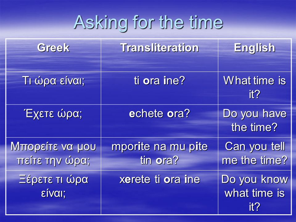 Asking for the time GreekTransliterationEnglish Τι ώρα είναι; ti ora ine? What time is it? Έχετε ώρα; echete ora? Do you have the time? Μπορείτε να μο