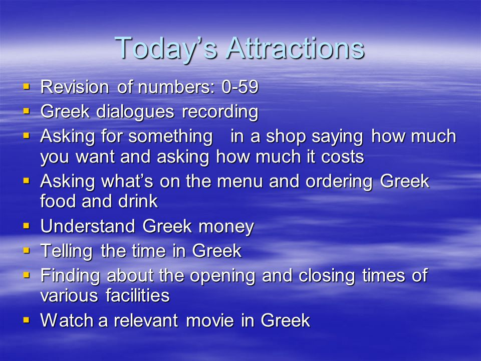 Today's Attractions  Revision of numbers: 0-59  Greek dialogues recording  Asking for something in a shop saying how much you want and asking how m