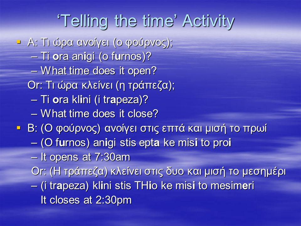 'Telling the time' Activity  A: Τι ώρα ανοίγει (ο φούρνος); –Ti ora anigi (o furnos)? –What time does it open? Or: Τι ώρα κλείνει (η τράπεζα); –Ti or