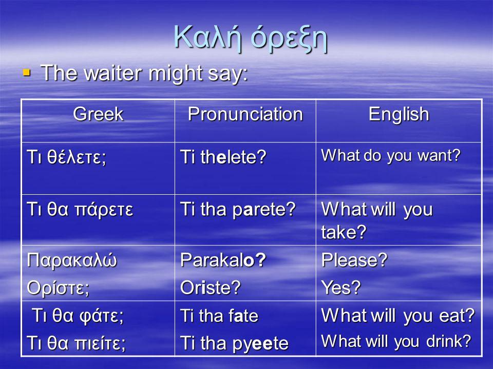 Καλή όρεξη  The waiter might say: GreekPronunciationEnglish Τι θέλετε; Ti thelete? What do you want? Τι θα πάρετε Ti tha parete? What will you take?