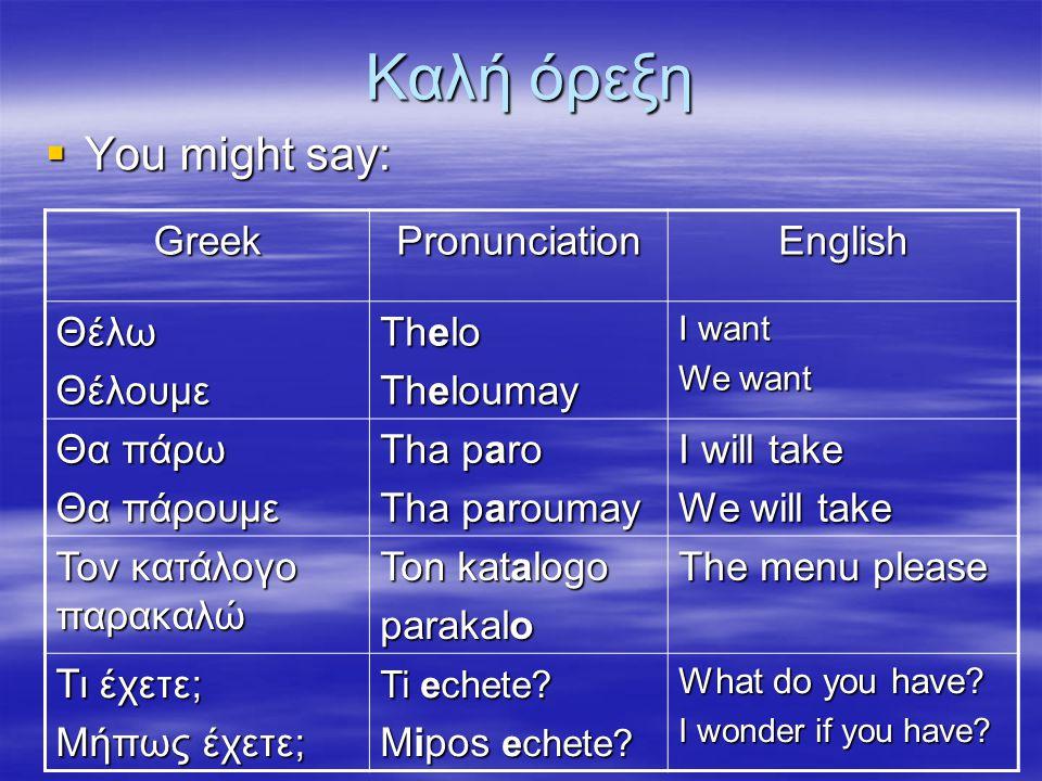 Καλή όρεξη  You might say: GreekPronunciationEnglish ΘέλωΘέλουμε Thelo Theloumay I want We want Θα πάρω Θα πάρουμε Tha paro Tha paroumay I will take