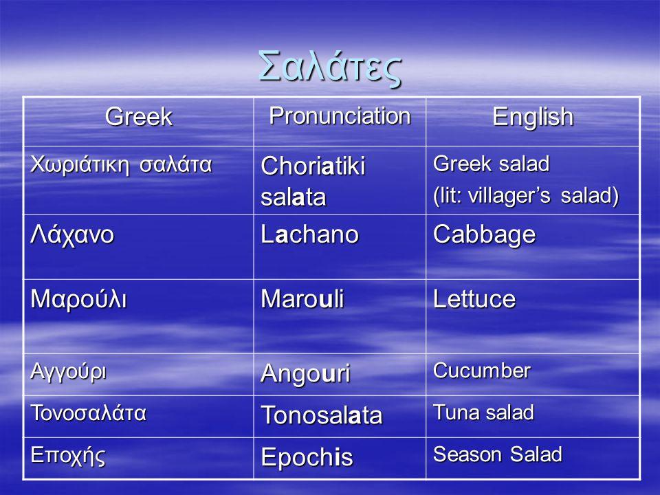 Σαλάτες GreekPronunciationEnglish Χωριάτικη σαλάτα Choriatiki salata Greek salad (lit: villager's salad) Λάχανο Lachano Cabbage Μαρούλι Marouli Lettuc