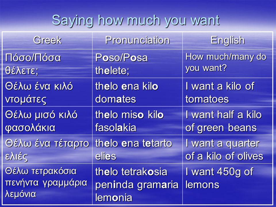Saying how much you want GreekPronunciationEnglish Πόσο/Πόσα θέλετε; Poso/Posa thelete; How much/many do you want? Θέλω ένα κιλό ντομάτες thelo ena ki
