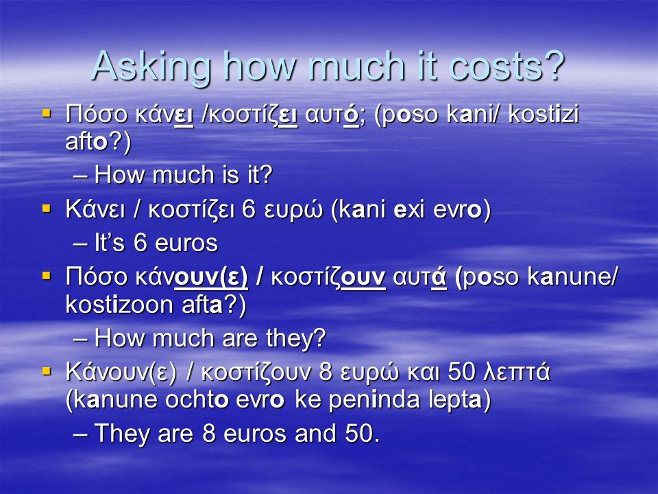 Asking how much it costs?  Πόσο κάνει /κοστίζει αυτό; (poso kani/ kostizi afto?) –How much is it?  Κάνει / κοστίζει 6 ευρώ (kani exi evro) –It's 6 e