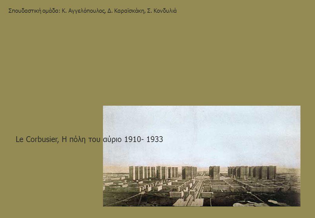 Ville Contemporaine (1919- 1922) Maison Citrohan (1922)Maison Dom- Ino (1915) Immeuble Villa (Μονάδα κατοίκησης της Ville Contemporaine) Bloc à cellules (οικοδομικό τετράγωνο – δομική μονάδα πόλης) Pavillon de l' ésprit nouveau (1925) (μονάδα κατοικίας μιας Immeuble Vila) Ville Radieuse (1930) Immeuble Villa (Μονάδα κατοίκησης της Ville Radieuse) Bloc à redents Pavillon de l' ésprit nouveau (1925) (μονάδα κατοικίας μιας Immeuble Vila)