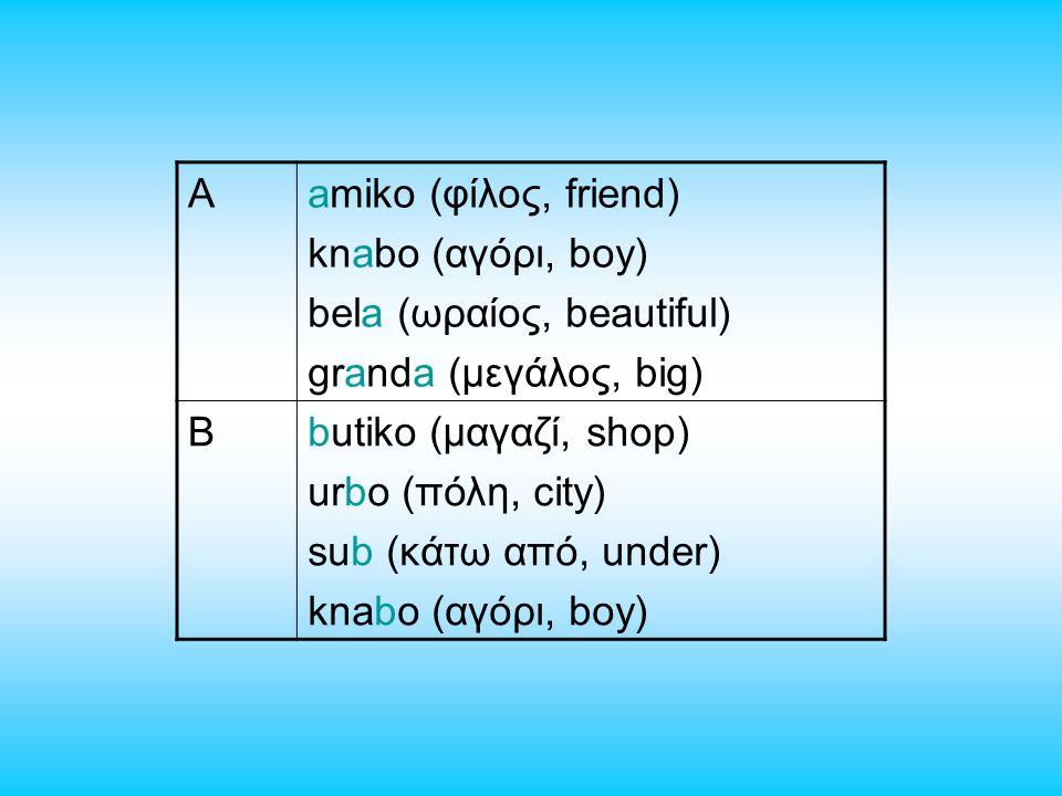 Aamiko (φίλος, friend) knabo (αγόρι, boy) bela (ωραίος, beautiful) granda (μεγάλος, big) Bbutiko (μαγαζί, shop) urbo (πόλη, city) sub (κάτω από, under) knabo (αγόρι, boy)