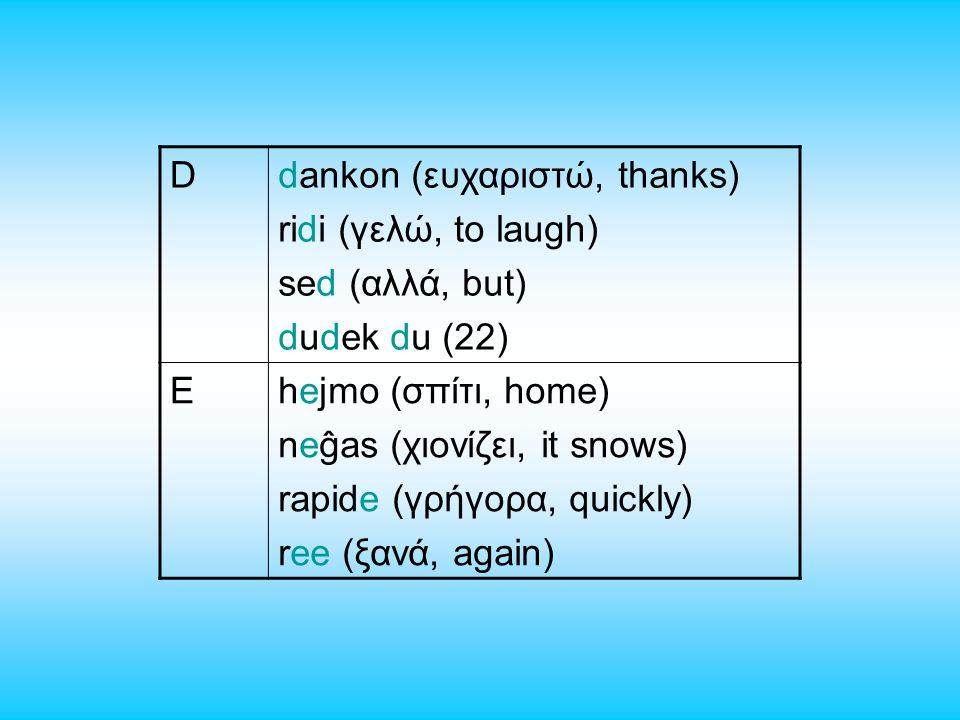 Ddankon (ευχαριστώ, thanks) ridi (γελώ, to laugh) sed (αλλά, but) dudek du (22) Ehejmo (σπίτι, home) neĝas (χιονίζει, it snows) rapide (γρήγορα, quickly) ree (ξανά, again)
